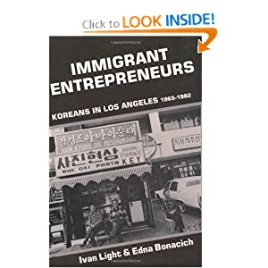 Immigrant Entrepreneurs: Koreans in Los Angeles, 1965-1982 Ivan Light and Edna Bonacich