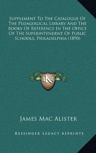 Supplement to the Catalogue of the Pedagogical Library and the Books of Reference in the Office of the Superintendent of Public Schools, Philadelphia