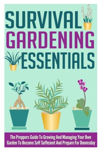 Survival Gardening Essentials - The Preppers Guide To Growing And Managing Your Own Garden To Become Self Sufficient And Prepare For Doomsday (Survival Gardening, Survival Guide, Survival Tips)