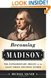 Becoming Madison: The Extraordinary Origins of the Least Likely Founding Father