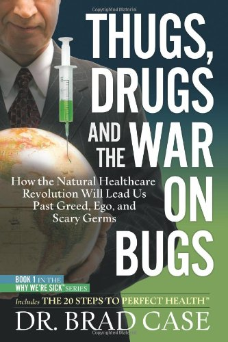 Thugs, Drugs And The War On Bugs: How The Natural Healthcare Revolution Will Lead Us Past Greed, Ego, And Scary Germs (Why Were Sick)