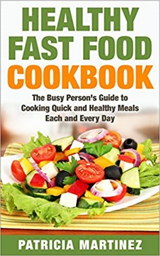 Healthy Fast Food Cookbook: The Busy Person's Guide to Cooking Quick and Healthy Meals Each and Every Day