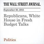 Republicans, White House in Fresh Budget Talks | Siobhan Hughes,Kristina Peterson