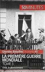 La Premire Guerre mondiale. Tome 3- 1918, le dnouement (Grandes Batailles t. 45) (French Edition)