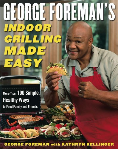 Download George Foreman's Indoor Grilling Made Easy: More Than 100 Simple, Healthy Ways to Feed Family and Friends