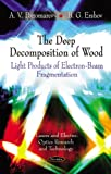 img - for The Deep Decomposition of Wood: Light Products of Electron-Beam Fragmentation (Lasers and Electro-Optics Research and Technology) book / textbook / text book