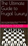 img - for The Ultimate Guide to Frugal Luxury: How to Live within a Budget So You Can Strategically Afford the Luxuries that Matter Most for Personal Fulfillment and Happiness book / textbook / text book