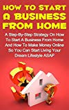 How To Start A Business From Home: A Step-By-Step Strategy On How To Start A Business From Home And How To Make Money From Home So You Can Start Living ... How To Start A Business From Home Series,)