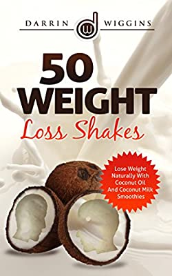 COCONUT OIL: 50 Weight Loss Shakes: Lose Weight Naturally With Coconut Oil And Coconut Milk Smoothies (Coconut Oil Recipes, Weight Loss Smoothies) (Smoothie Recipes For Rapid Weight Loss)
