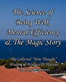 "The Science of Being Well, Mental Efficiency & The Magic Story: The Collected ""New Thought"" Wisdom of Wallace D. Wattles and Arnold Bennett (0982662432) by Wattles, Wallace D"