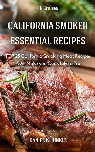 California Smoker Recipes: Essential TOP 25 California Smoking Meat Recipes that Will Make you Cook Like a Pro (DH Kitchen Book 55) by Daniel Hinkle, Marvin Delgado, Ralph Replogle