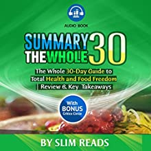 Summary: The Whole30: The Whole 30-Day Guide to Total Health and Food Freedom: Review & Key Points with BONUS Critics Circle by Slim Reads Audiobook by  Slim Reads Narrated by Kevin Kollins