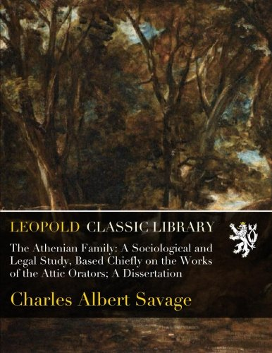 The Athenian Family: A Sociological and Legal Study, Based Chiefly on the Works of the Attic Orators; A Dissertation PDF