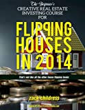 The Beginners Creative Real Estate Investing Course For Flipping Houses in 2014: (Thats Not Like All The Other House Flipping Books)