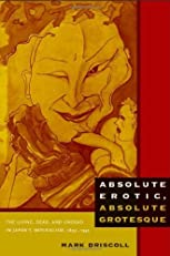 Absolute Erotic, Absolute Grotesque: The Living, Dead, and Undead in Japan's Imperialism, 1895–1945