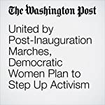 United by Post-Inauguration Marches, Democratic Women Plan to Step Up Activism | Scott Clement,Sandhya Somashekhar,Michael Alison Chandler