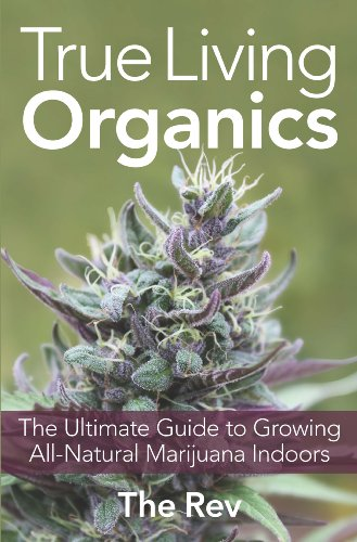 Download True Living Organics: The Ultimate Guide to Growing All-Natural Marijuana Indoors
