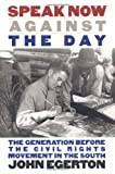 Speak Now Against the Day: The Generation Before the Civil Rights Movement in the South (Chapel Hill Books) (0807845574) by Egerton, John