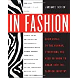 In Fashion: From Runway to Retail, Everything You Need to Know to Break Into the Fashion Industry ~ Annemarie Iverson