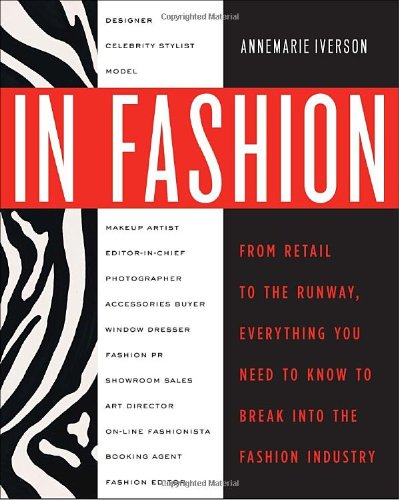In Fashion: From Runway to Retail, Everything You Need to Know to Break Into the Fashion Industry, Annemarie Iverson, 0307463834
