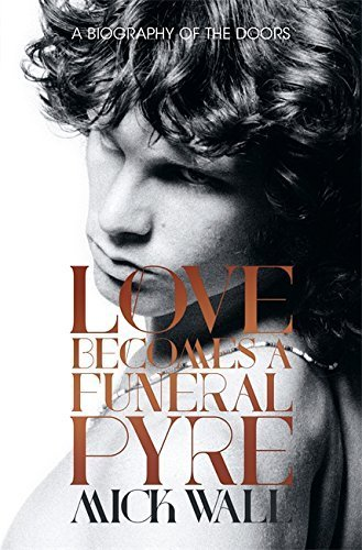 Love Becomes a Funeral Pyre: A Biography of the Doors by Wall, Mick (2014) Hardcover