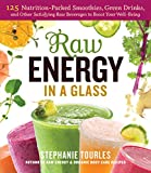 Stephanie L Tourles Raw Energy in a Glass: 125 Nutrition-Packed Smoothies, Green Drinks, and Other Satisfying Raw Beverages to Boost Your Well-Being