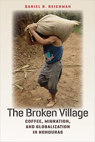 The Broken Village: Coffee, Migration, and Globalization in Honduras (Expertise: Cultures and Technologies of Knowledge)