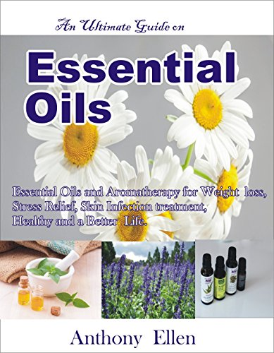 ESSENTIAL OILS: An Ultimate Guide on Essential Oils and Aromatherapy for Weight loss, Stress relief, Skin infection treatment and a better Life. PDF