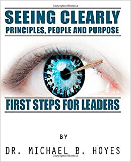 Seeing Clearly--Principles, People And Purpose: First Steps For Leaders