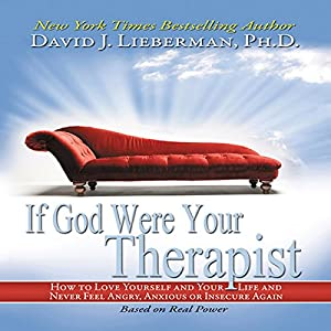 If God Were Your Therapist: How to Love Yourself and Your Life and Never Feel Angry, Anxious or Insecure Again | [David J. Lieberman, Ph.D.]