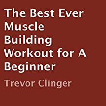 The Best Ever Muscle Building Workout for a Beginner (       UNABRIDGED) by Trevor Clinger Narrated by Kenneth Sowards
