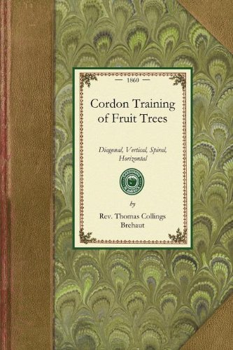 Cordon Training of Fruit Trees: Diagonal, Vertical, Spiral, Horizontal. Adapted to the Orchard-House and Open-Air Culture (Gardening in America)