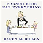 French Kids Eat Everything: How Our Family Moved to France, Cured Picky Eating, Banned Snacking, and Discovered 10 Simple Rules | Karen Le Billon