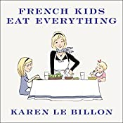 French Kids Eat Everything: How Our Family Moved to France, Cured Picky Eating, Banned Snacking, and Discovered 10 Simple Rules | [Karen Le Billon]