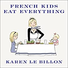 French Kids Eat Everything: How Our Family Moved to France, Cured Picky Eating, Banned Snacking, and Discovered 10 Simple Rules (       UNABRIDGED) by Karen Le Billon Narrated by Cris Dukehart