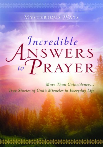 Incredible Answers to Prayer: More Than Coincidence...True Stories of God's Miracles in Everyday Life (Mysterious Ways s