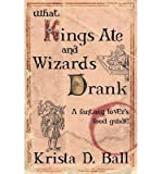[ { WHAT KINGS ATE AND WIZARDS DRANK } ] by Ball, Krista D (AUTHOR) Jan-15-2013 [ Paperback ]