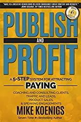 Publish And Profit: A 5-Step System For Attracting Paying Coaching And Consulting Clients, Traffic And Leads, Product Sales, And Speaking Engagements (English Edition)