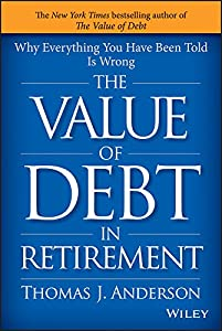 The Value of Debt in Retirement: Why Everything You Have Been Told Is Wrong by Wiley