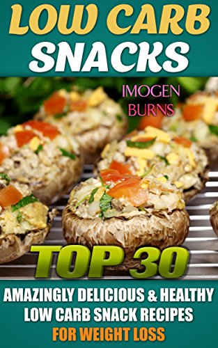 Low Carb Snacks. Top 30 Amazingly Delicious & Healthy Low Carb Snack Recipes For Weight Loss: (low carbohydrate, high protein, low carbohydrate foods, ... Diet to Overcome Belly Fat Book 2) by Imogen Burns