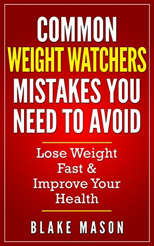 Weight Watchers: The Top Weight Watchers Mistakes you NEED to Avoid with Step by Step Strategies for the Fastest Scientifically Proven Way To Lose Weight (Easy Smart Points Guide) by Blake Mason