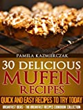 30 Delicious Muffin Recipes - Quick and Easy Recipes To Try Today (Breakfast Ideas - The Breakfast Recipes Cookbook Collection)