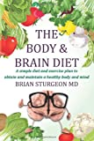 The Body and Brain Diet: A simple diet and exercise plan to obtain and maintain a healthy body and mind