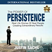 Power of Persistence: Real Life Stories of Real People Creating Extraordinary Results | [Justin Sachs]