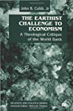 The Earthist Challenge to Economism: Theological Critique of the World Bank (Religion & Politics) (0333730887) by Cobb, John B.