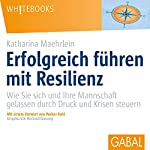 Erfolgreich führen mit Resilienz: Wie Sie sich und Ihre Mannschaft gelassen durch Druck und Krisen steuern   Katharina Maehrlein