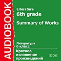 Literature for 6th Grade: Summary of Works [Russian Edition] (       UNABRIDGED) by Alexandr Kuprin, Alexandr Pushkin, Anton Chekhov, Valentin Rasputin, Viktor Astafiyev, Vladimir Korolenko, Herbert Wells Narrated by Victoria Serebryanskaya