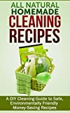 All Natural Homemade Cleaning Recipes: A DIY Cleaning Guide to Safe, Environmentally Friendly Money-Saving Recipes (FREE Book Offer Included): DIY Projects, Household DIY, Cleaning Clutter