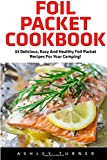 Search : Foil Packet Cookbook: 23 Delicious, Easy And Healthy Foil Packet Recipes For Your Camping! (Campfire Recipes, Camping Cookbook)