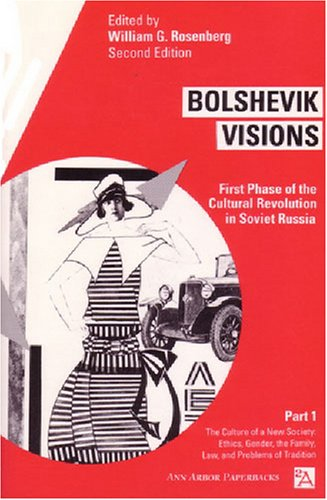 Bolshevik Visions: First Phase of the Cultural Revolution in Soviet Russia, Part 1: Culture of a New Society - Ethics, Gender, Family, Law and Problems of Tradition v. 1 (Ann Arbor Paperbacks)